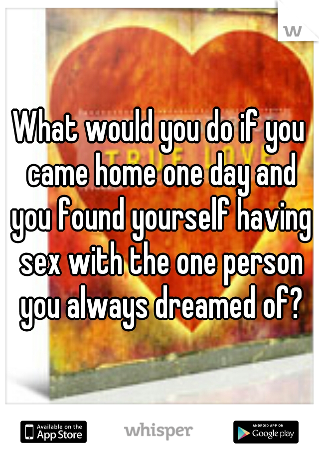 What would you do if you came home one day and you found yourself having sex with the one person you always dreamed of?