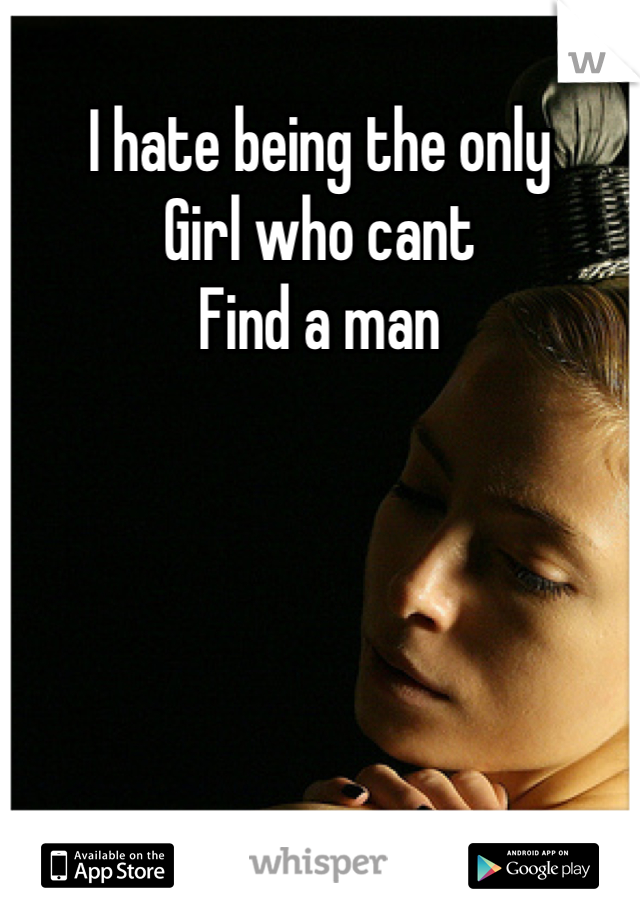 I hate being the only Girl who cant Find a man