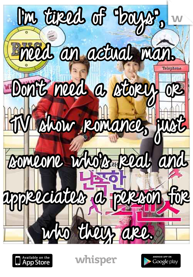 """I'm tired of """"boys"""", I need an actual man. Don't need a story or TV show romance, just someone who's real and appreciates a person for who they are."""