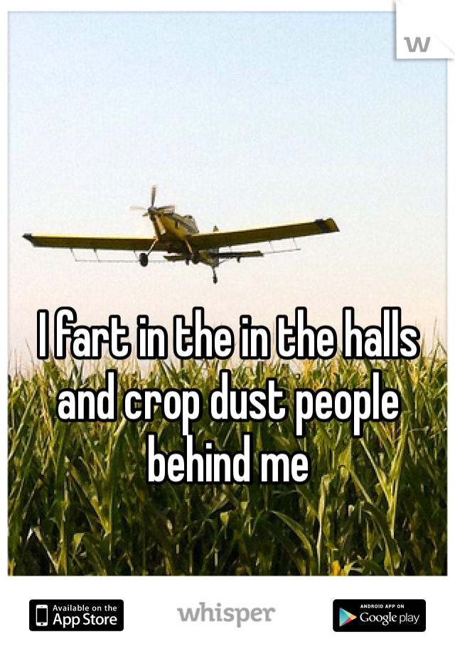 I fart in the in the halls and crop dust people behind me