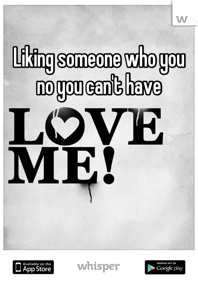 Liking someone who you no you can't have