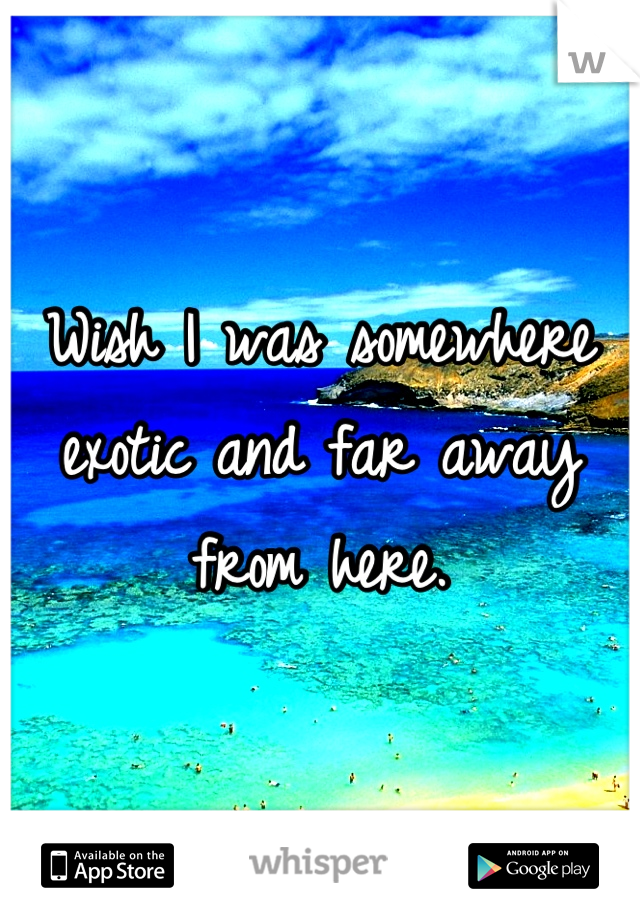 Wish I was somewhere exotic and far away from here.