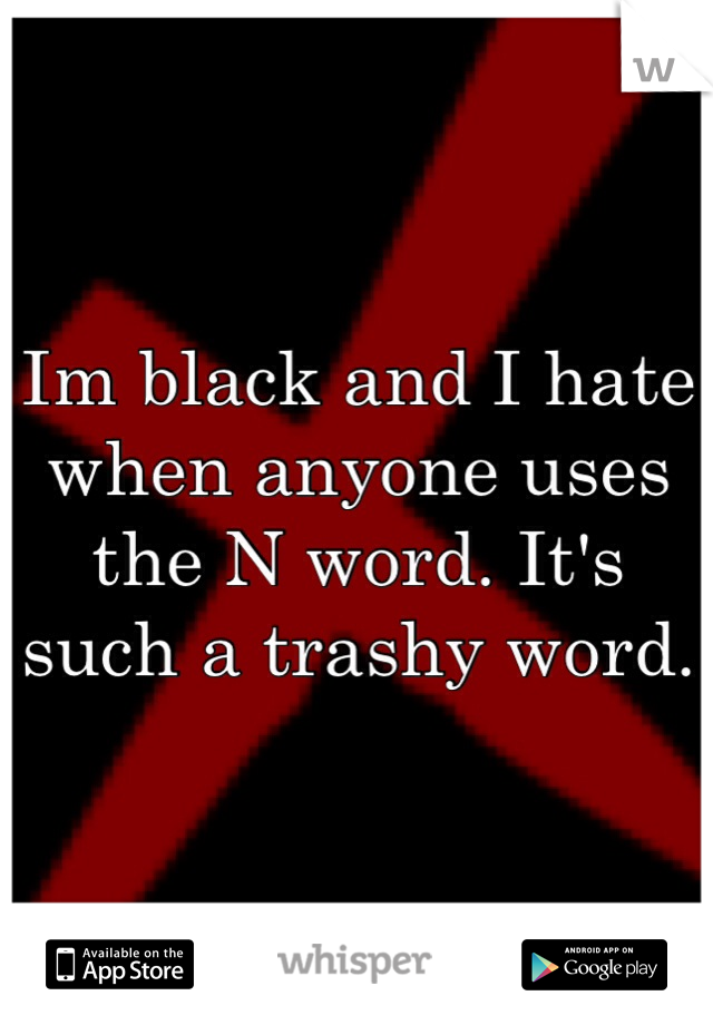 Im black and I hate when anyone uses the N word. It's such a trashy word.