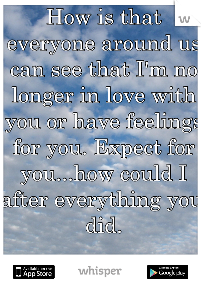 How is that everyone around us can see that I'm no longer in love with you or have feelings for you. Expect for you...how could I after everything you did.