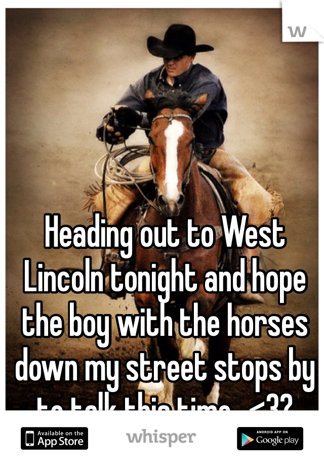 Heading out to West Lincoln tonight and hope the boy with the horses down my street stops by to talk this time...<3?