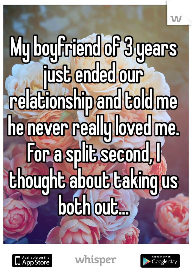 My boyfriend of 3 years just ended our relationship and told me he never really loved me. For a split second, I thought about taking us both out...