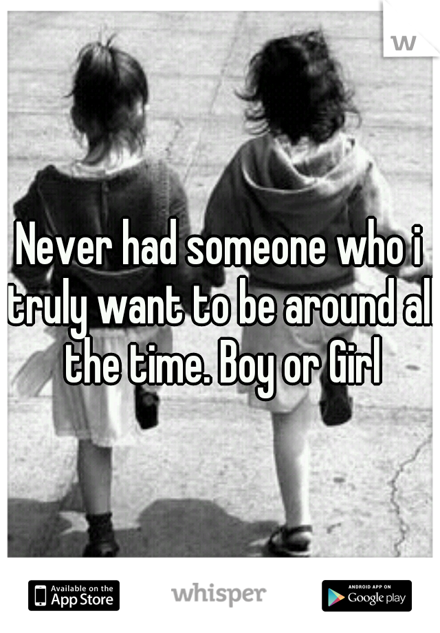 Never had someone who i truly want to be around all the time. Boy or Girl