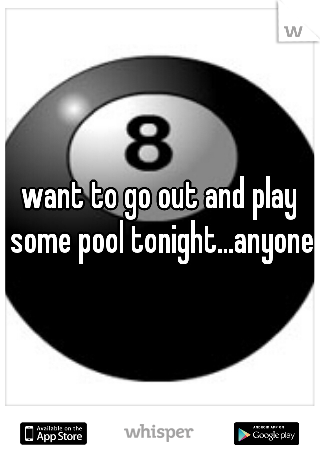 want to go out and play some pool tonight...anyone?