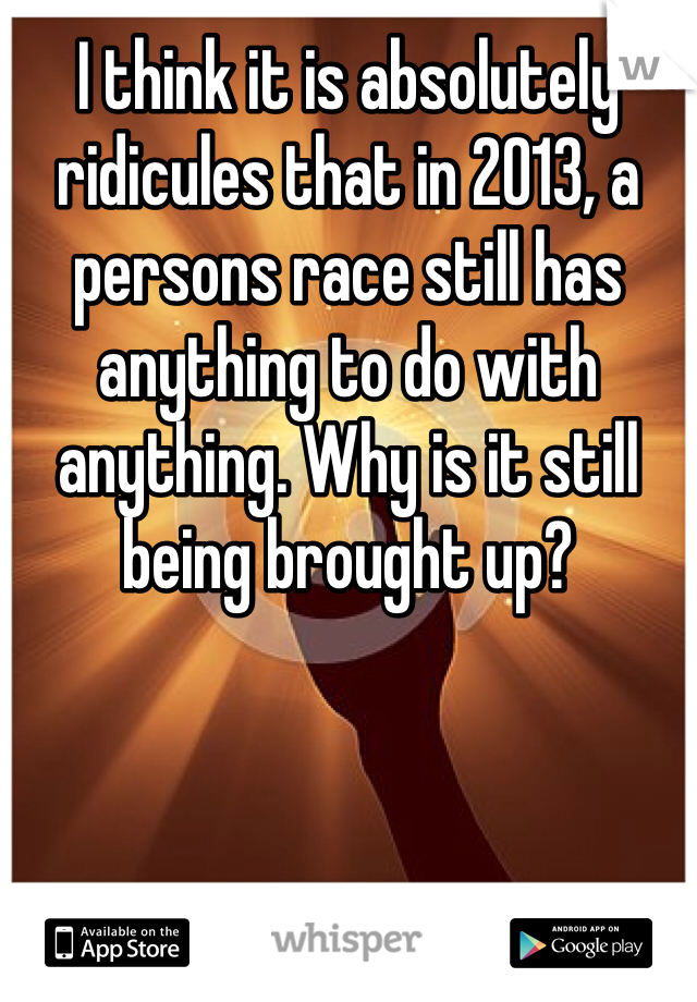 I think it is absolutely ridicules that in 2013, a persons race still has anything to do with anything. Why is it still being brought up?