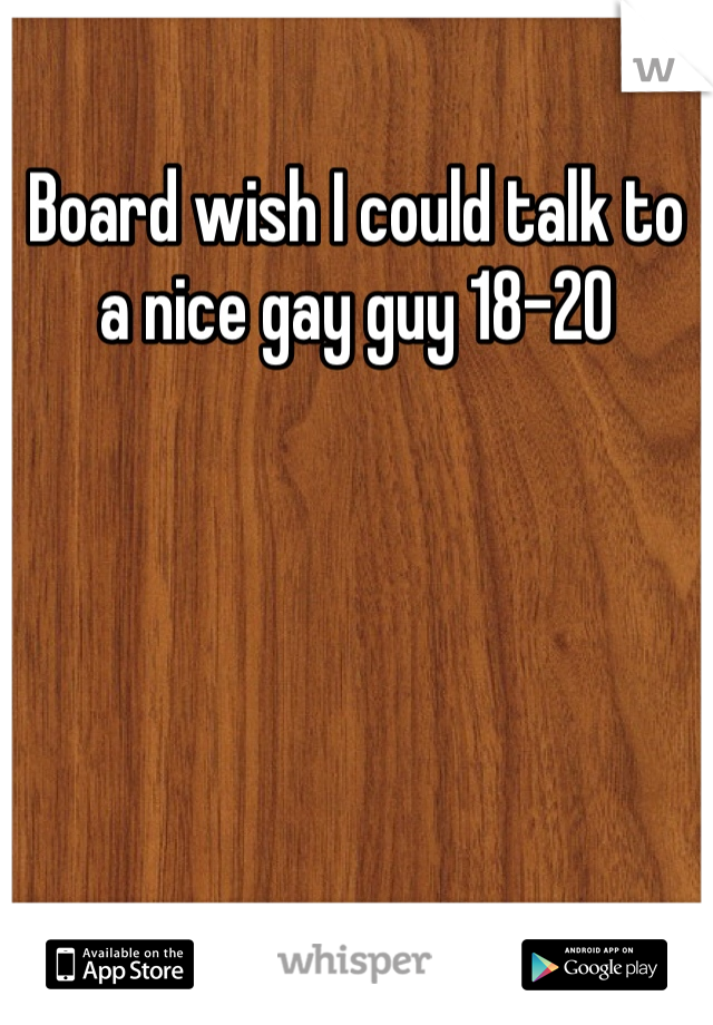 Board wish I could talk to a nice gay guy 18-20