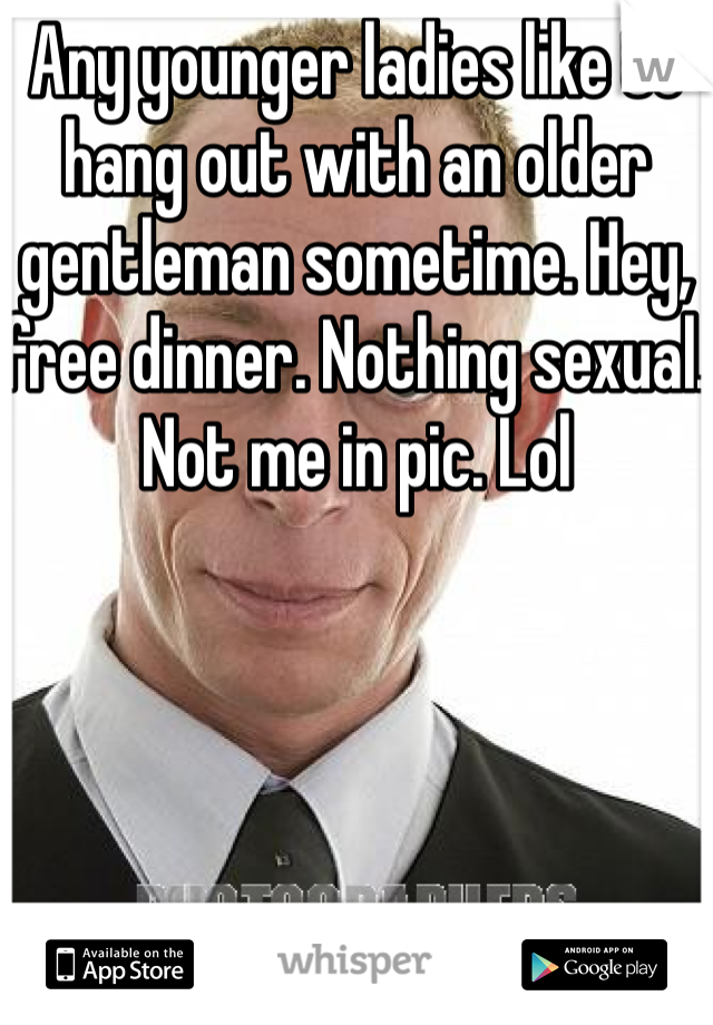 Any younger ladies like to hang out with an older gentleman sometime. Hey, free dinner. Nothing sexual. Not me in pic. Lol