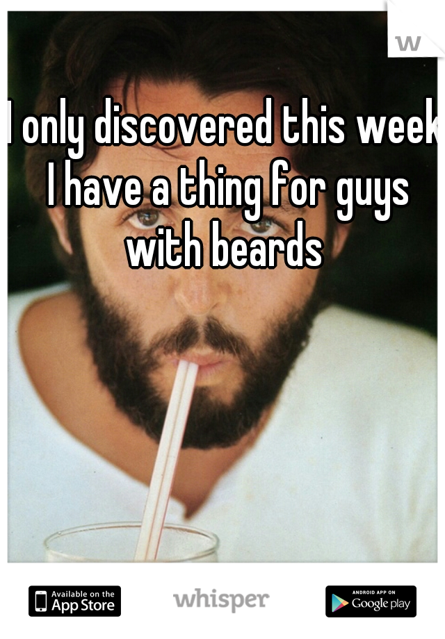 I only discovered this week I have a thing for guys with beards