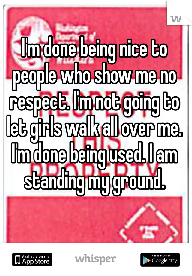 I'm done being nice to people who show me no respect. I'm not going to let girls walk all over me. I'm done being used. I am standing my ground.