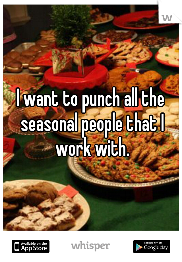 I want to punch all the seasonal people that I work with.