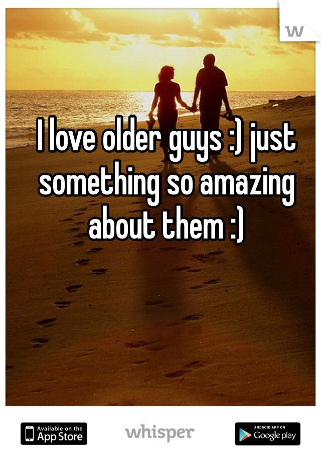 I love older guys :) just something so amazing about them :)