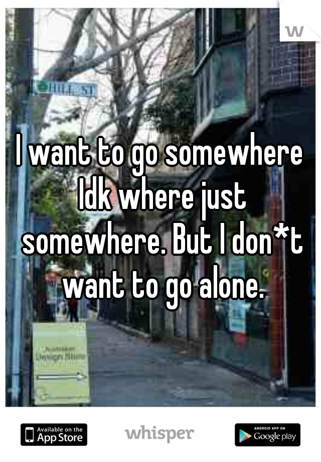 I want to go somewhere Idk where just somewhere. But I don*t want to go alone.