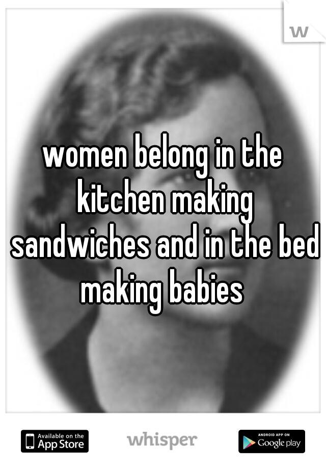 women belong in the kitchen making sandwiches and in the bed making babies