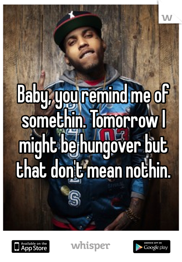 Baby, you remind me of somethin. Tomorrow I might be hungover but that don't mean nothin.