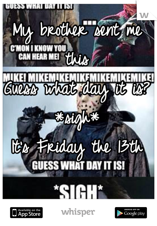 My brother sent me this Guess what day it is? *sigh* It's Friday the 13th