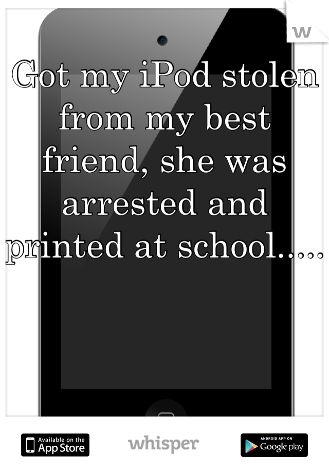Got my iPod stolen from my best friend, she was arrested and printed at school.....