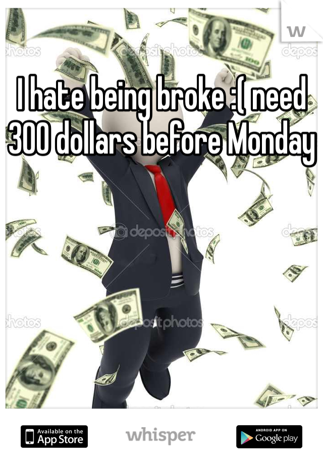 I hate being broke :( need 300 dollars before Monday