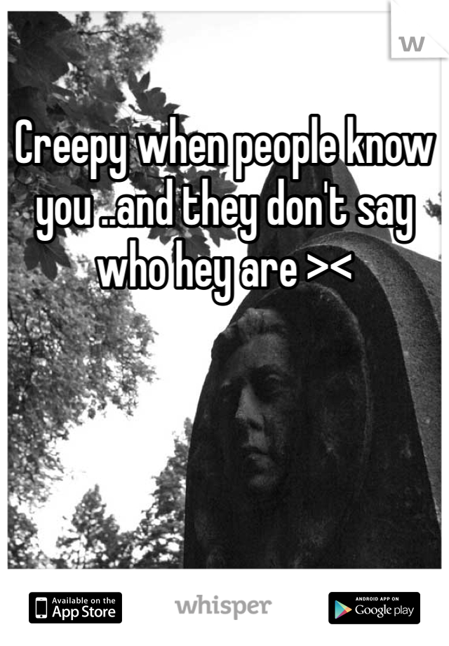 Creepy when people know you ..and they don't say who hey are ><