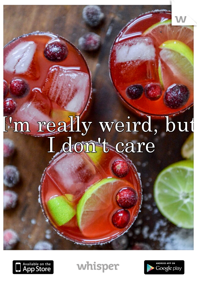 I'm really weird, but I don't care