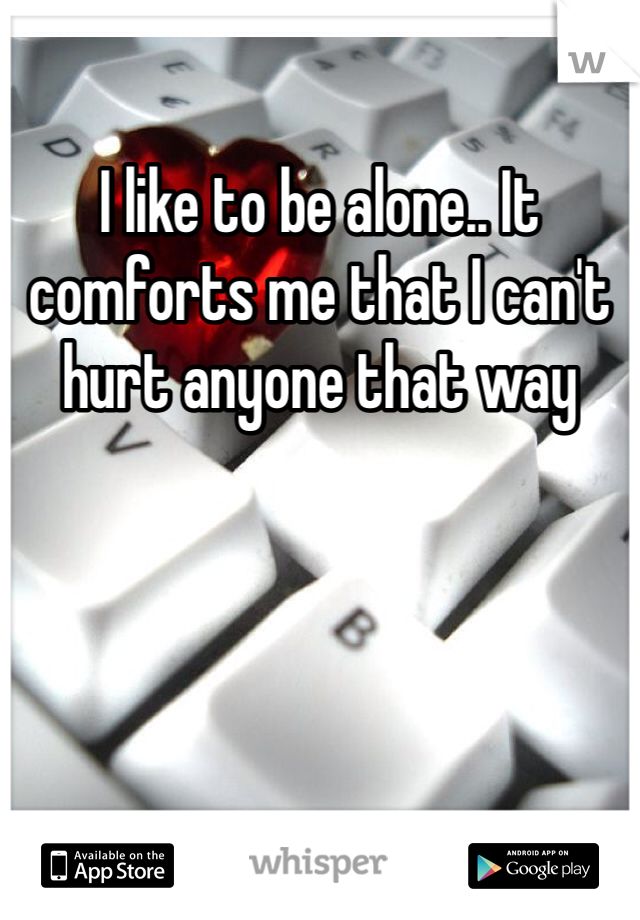 I like to be alone.. It comforts me that I can't hurt anyone that way