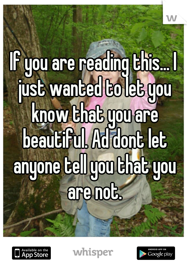 If you are reading this... I just wanted to let you know that you are beautiful. Ad dont let anyone tell you that you are not.