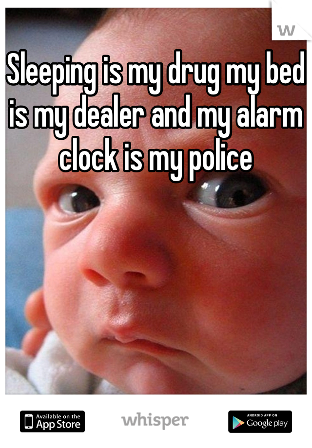 Sleeping is my drug my bed is my dealer and my alarm clock is my police