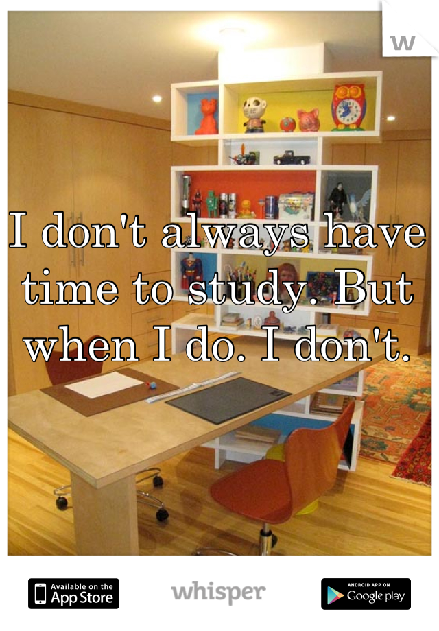 I don't always have time to study. But when I do. I don't.