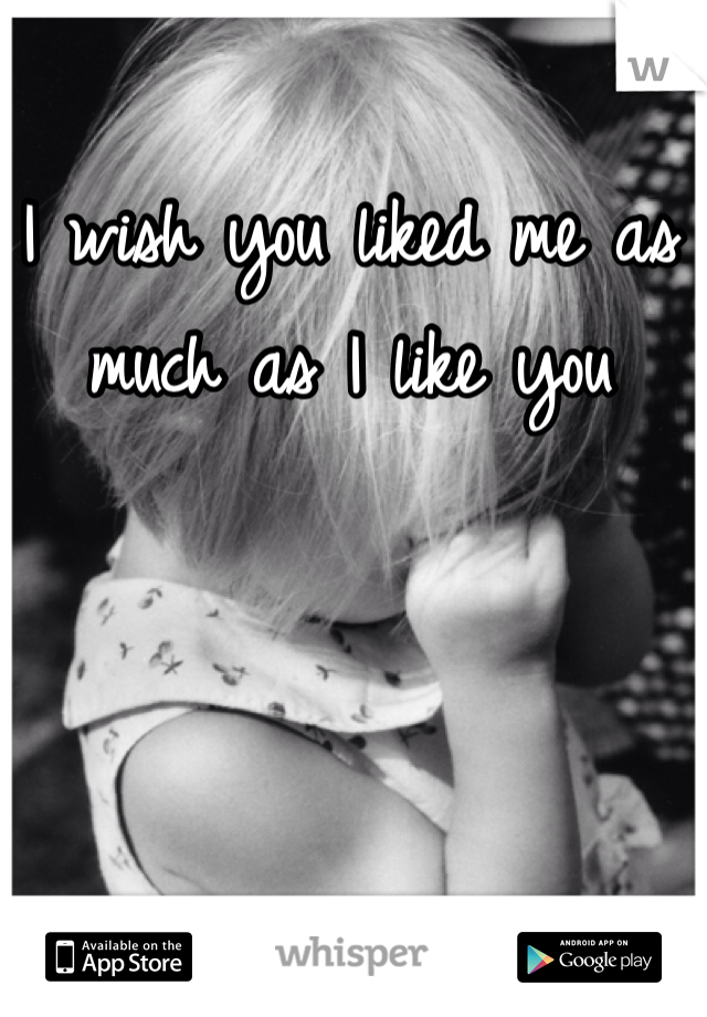 I wish you liked me as much as I like you