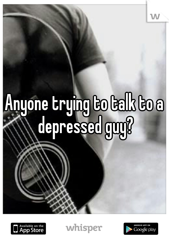 Anyone trying to talk to a depressed guy?