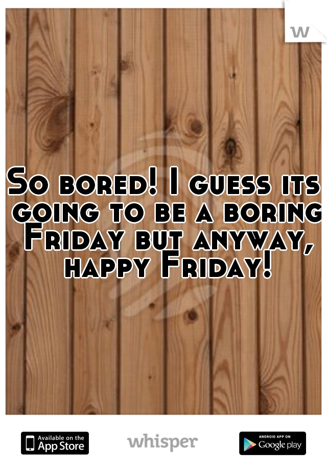 So bored! I guess its going to be a boring Friday but anyway, happy Friday!