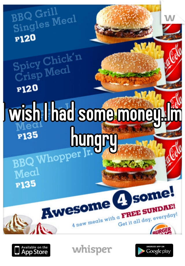 I wish I had some money..Im hungry
