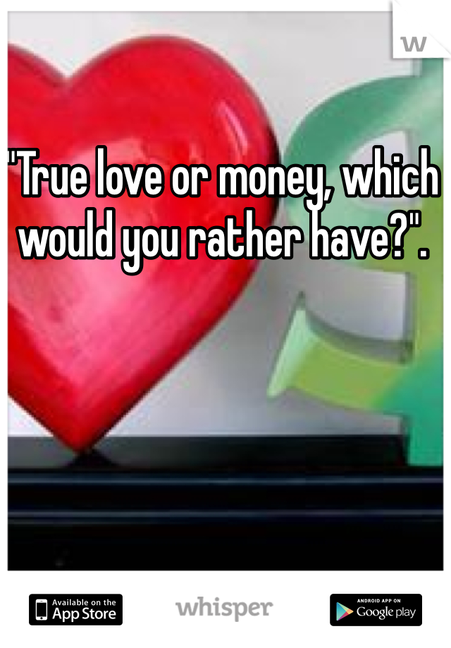 """True love or money, which would you rather have?""."