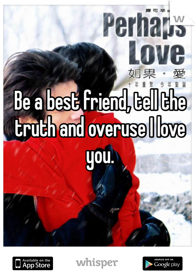 Be a best friend, tell the truth and overuse I love you.