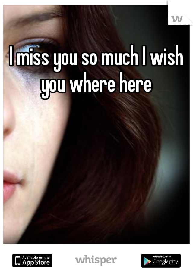 I miss you so much I wish you where here