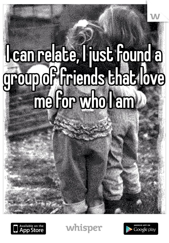 I can relate, I just found a group of friends that love me for who I am