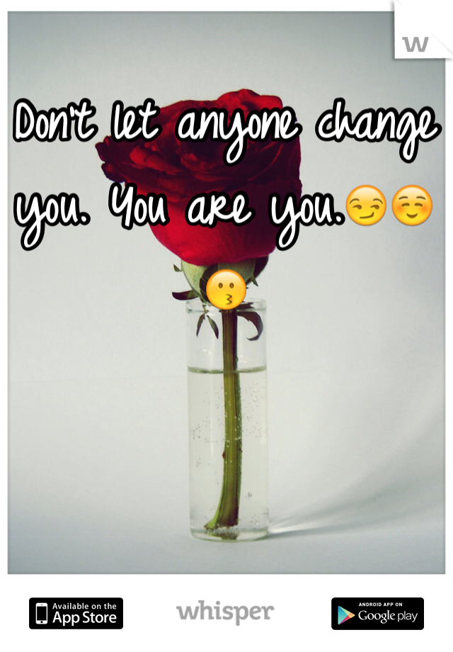 Don't let anyone change you. You are you.😏☺️😗