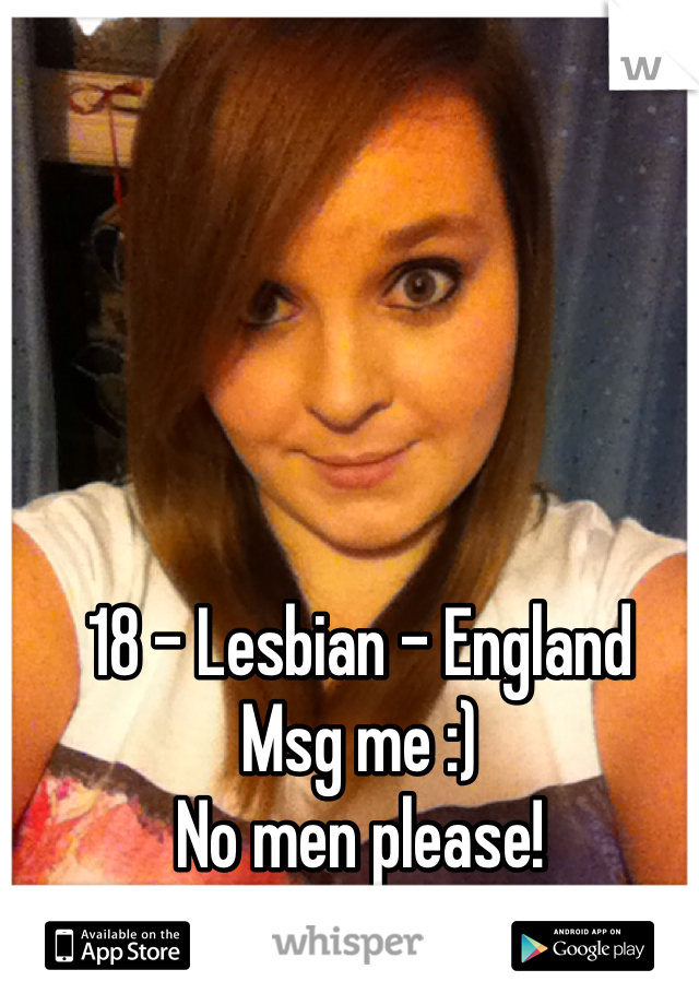 18 - Lesbian - England Msg me :) No men please! X