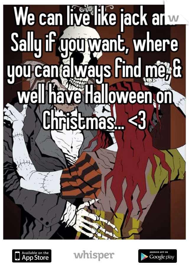 We can live like jack and Sally if you want, where you can always find me, & well have Halloween on Christmas... <3