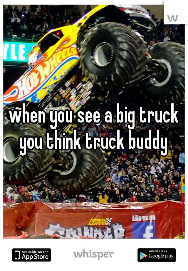 when you see a big truck you think truck buddy