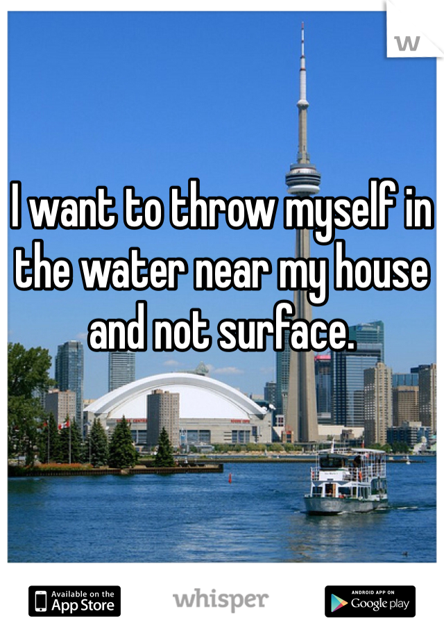 I want to throw myself in the water near my house and not surface.