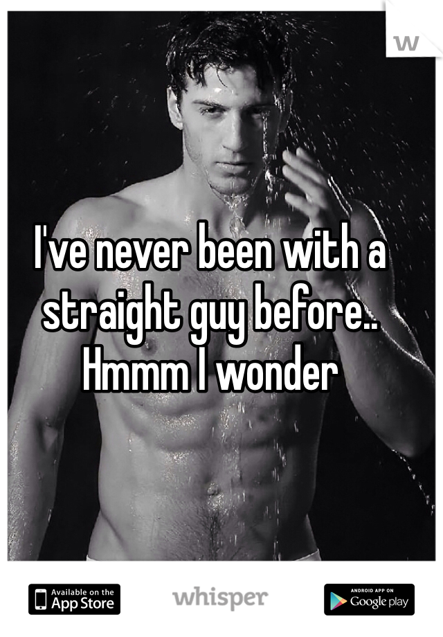 I've never been with a straight guy before.. Hmmm I wonder