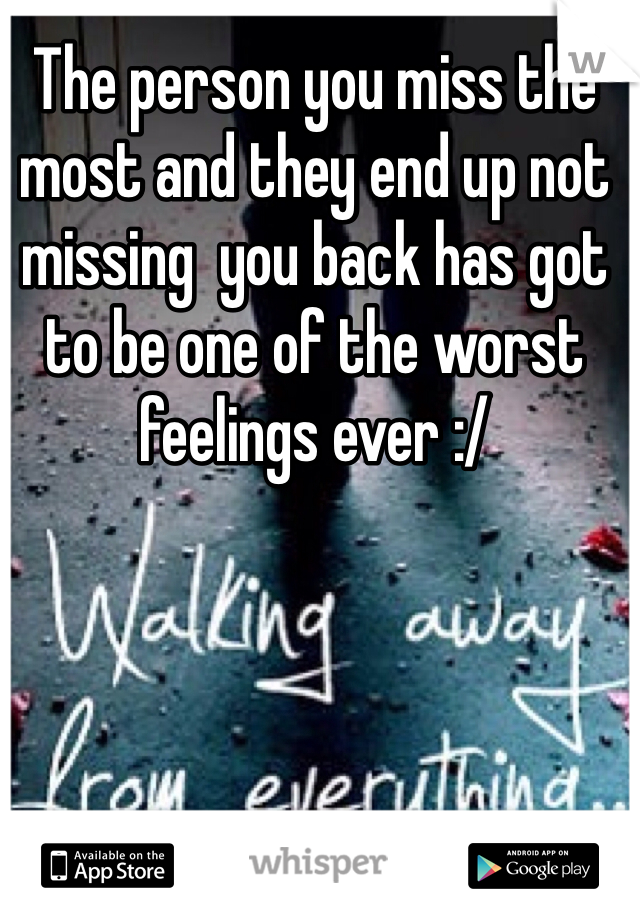 The person you miss the most and they end up not missing  you back has got to be one of the worst feelings ever :/