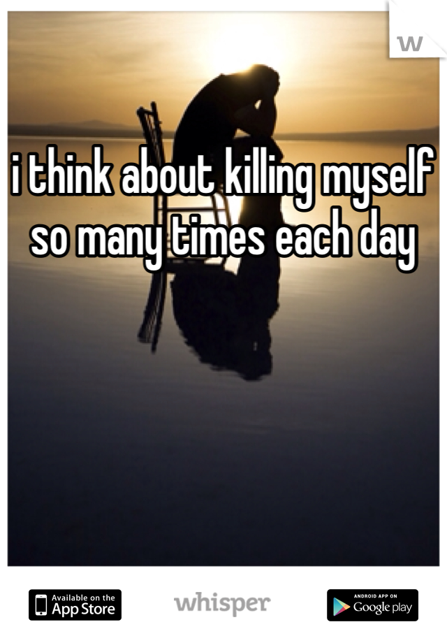 i think about killing myself so many times each day