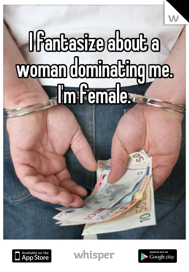 I fantasize about a woman dominating me.  I'm female.