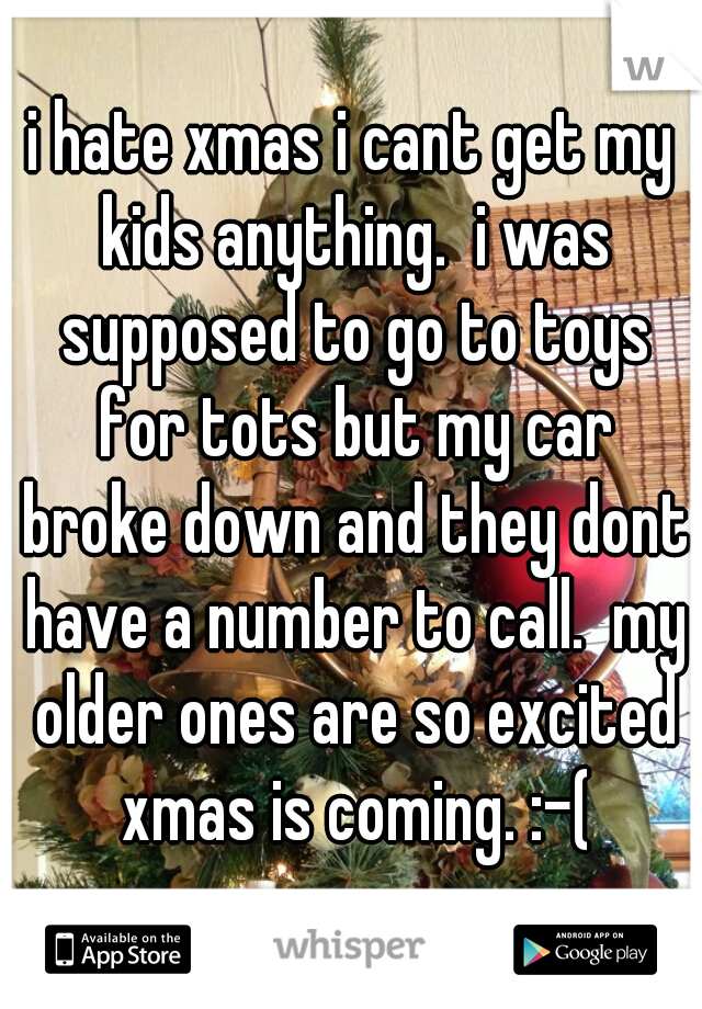 i hate xmas i cant get my kids anything.  i was supposed to go to toys for tots but my car broke down and they dont have a number to call.  my older ones are so excited xmas is coming. :-(