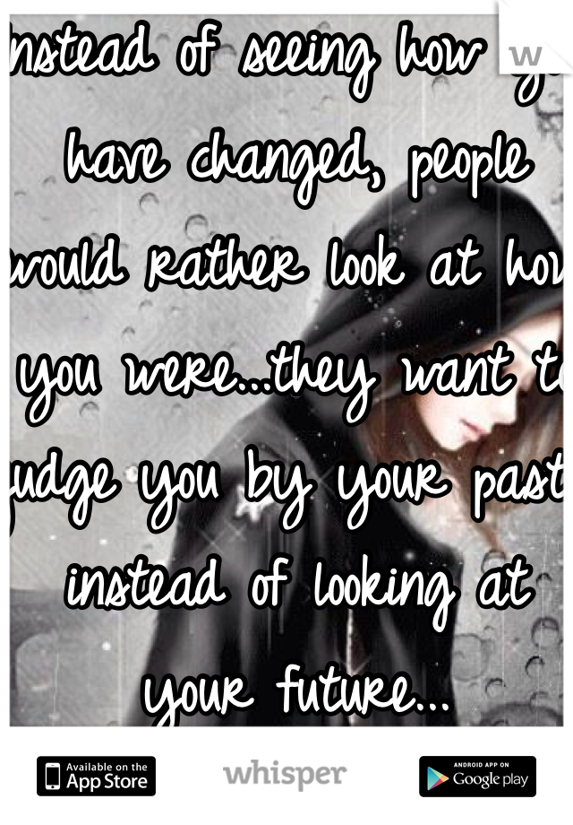 Instead of seeing how you have changed, people would rather look at how you were...they want to judge you by your past instead of looking at your future...